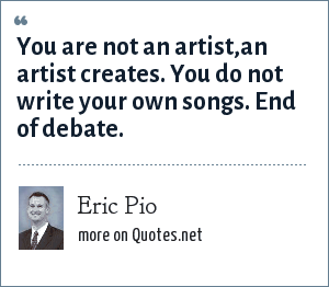 Eric Pio: You are not an artist,an artist creates. You do not write your own songs. End of debate.