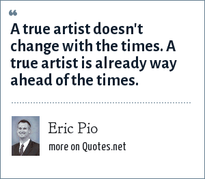 Eric Pio: A true artist doesn't change with the times. A true artist is already way ahead of the times.