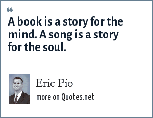 Eric Pio: A book is a story for the mind. A song is a story for the soul.