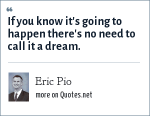 Eric Pio: If you know it's going to happen there's no need to call it a dream.