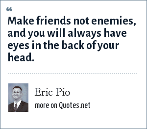 Eric Pio: Make friends not enemies, and you will always have eyes in the back of your head.