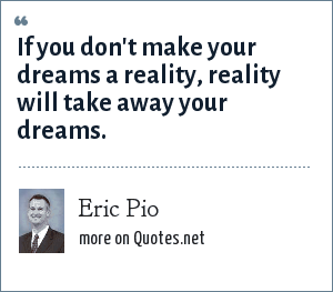 Eric Pio: If you don't make your dreams a reality, reality will take away your dreams.
