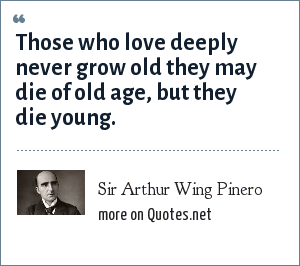 Sir Arthur Wing Pinero: Those who love deeply never grow old they may die of old age, but they die young.