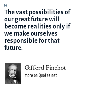 Gifford Pinchot: The vast possibilities of our great future will become realities only if we make ourselves responsible for that future.