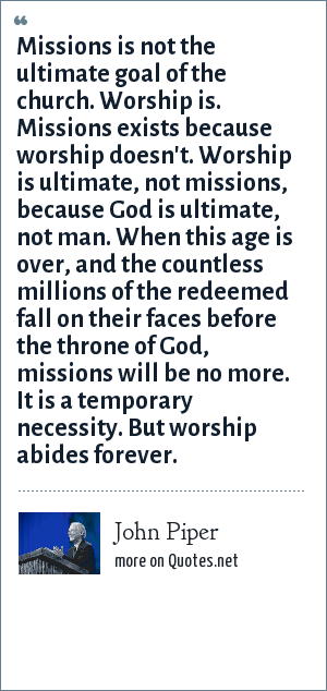 John Piper: Missions is not the ultimate goal of the church. Worship is. Missions exists because worship doesn't. Worship is ultimate, not missions, because God is ultimate, not man. When this age is over, and the countless millions of the redeemed fall on their faces before the throne of God, missions will be no more. It is a temporary necessity. But worship abides forever.