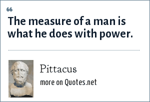 Pittacus: The measure of a man is what he does with power.