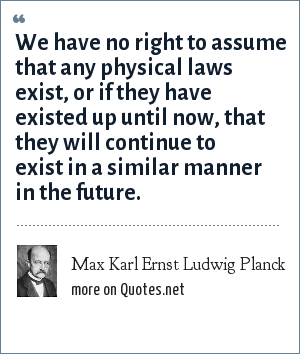 Max Karl Ernst Ludwig Planck: We have no right to assume that any physical laws exist, or if they have existed up until now, that they will continue to exist in a similar manner in the future.