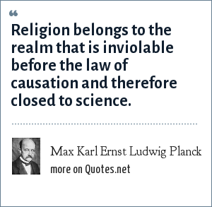 Max Karl Ernst Ludwig Planck: Religion belongs to the realm that is inviolable before the law of causation and therefore closed to science.