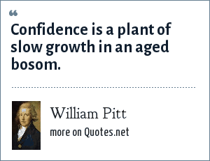 William Pitt: Confidence is a plant of slow growth in an aged bosom.