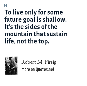 Robert M. Pirsig: To live only for some future goal is shallow. It's the sides of the mountain that sustain life, not the top.
