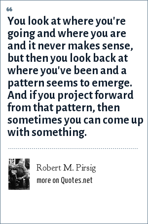Robert M. Pirsig: You look at where you're going and where you are and it never makes sense, but then you look back at where you've been and a pattern seems to emerge. And if you project forward from that pattern, then sometimes you can come up with something.
