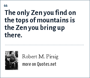 Robert M. Pirsig: The only Zen you find on the tops of mountains is the Zen you bring up there.