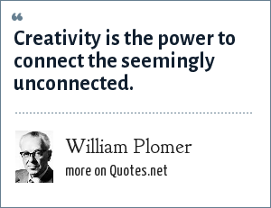 William Plomer: Creativity is the power to connect the seemingly unconnected.