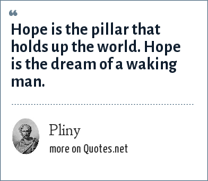 Pliny: Hope is the pillar that holds up the world. Hope is the dream of a waking man.