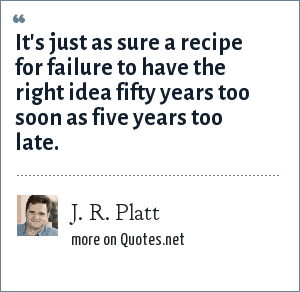 J. R. Platt: It's just as sure a recipe for failure to have the right idea fifty years too soon as five years too late.