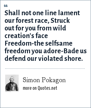 Simon Pokagon: Shall not one line lament our forest race, Struck out for you from wild creation's face Freedom-the selfsame freedom you adore-Bade us defend our violated shore.