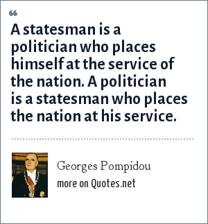 Georges Pompidou: A statesman is a politician who places himself at the service of the nation. A politician is a statesman who places the nation at his service.