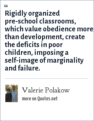 Valerie Polakow: Rigidly organized pre-school classrooms, which value obedience more than development, create the deficits in poor children, imposing a self-image of marginality and failure.
