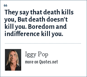 Iggy Pop: They say that death kills you, But death doesn't kill you. Boredom and indifference kill you.