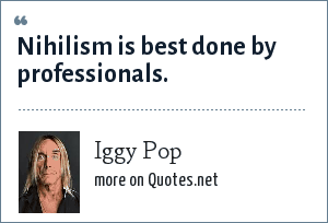 Iggy Pop: Nihilism is best done by professionals.
