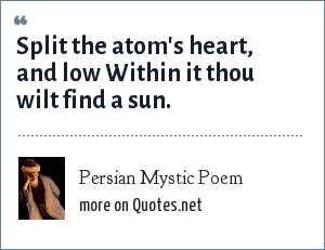 Persian Mystic Poem: Split the atom's heart, and low Within it thou wilt find a sun.