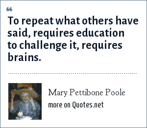 Mary Pettibone Poole: To repeat what others have said, requires education to challenge it, requires brains.