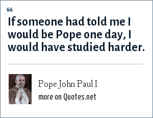Pope John Paul I: If someone had told me I would be Pope one day, I would have studied harder.