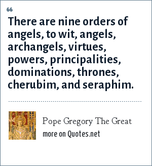 Pope Gregory The Great: There are nine orders of angels, to wit, angels, archangels, virtues, powers, principalities, dominations, thrones, cherubim, and seraphim.