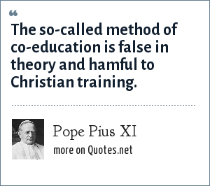 Pope Pius XI: The so-called method of co-education is false in theory and hamful to Christian training.