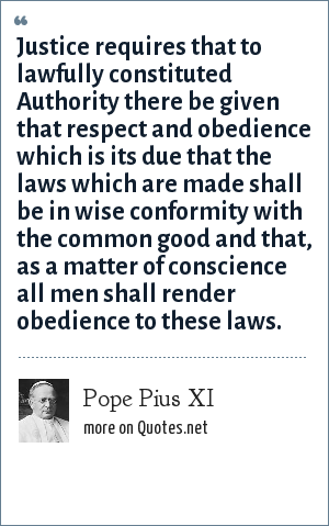 Pope Pius XI: Justice requires that to lawfully constituted Authority there be given that respect and obedience which is its due that the laws which are made shall be in wise conformity with the common good and that, as a matter of conscience all men shall render obedience to these laws.