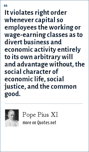 Pope Pius XI: It violates right order whenever capital so employees the working or wage-earning classes as to divert business and economic activity entirely to its own arbitrary will and advantage without, the social character of economic life, social justice, and the common good.