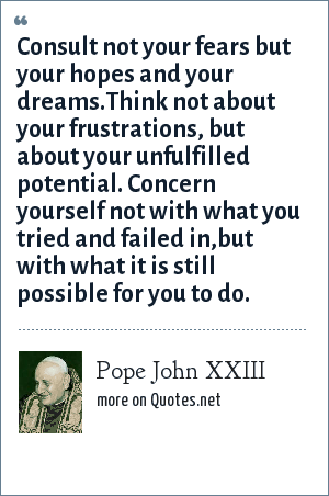 Pope John XXIII: Consult not your fears but your hopes and your dreams.Think not about your frustrations, but about your unfulfilled potential. Concern yourself not with what you tried and failed in,but with what it is still possible for you to do.
