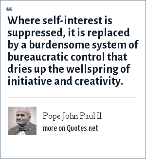 Pope John Paul II: Where self-interest is suppressed, it is replaced by a burdensome system of bureaucratic control that dries up the wellspring of initiative and creativity.