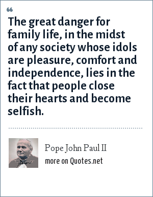 Pope John Paul II: The great danger for family life, in the midst of any society whose idols are pleasure, comfort and independence, lies in the fact that people close their hearts and become selfish.