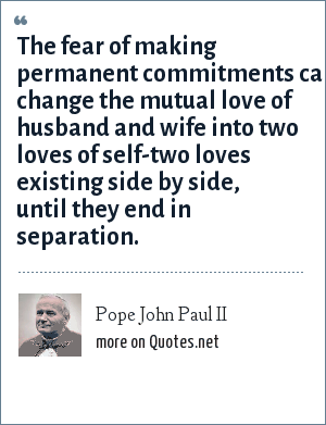 Pope John Paul II: The fear of making permanent commitments can change the mutual love of husband and wife into two loves of self-two loves existing side by side, until they end in separation.