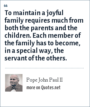 Pope John Paul II: To maintain a joyful family requires much from both the parents and the children. Each member of the family has to become, in a special way, the servant of the others.