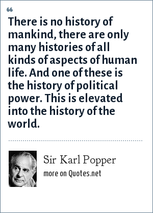 Sir Karl Popper: There is no history of mankind, there are only many histories of all kinds of aspects of human life. And one of these is the history of political power. This is elevated into the history of the world.