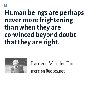 Laurens Van der Post: Human beings are perhaps never more frightening than when they are convinced beyond doubt that they are right.