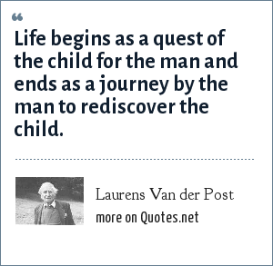 Laurens Van der Post: Life begins as a quest of the child for the man and ends as a journey by the man to rediscover the child.