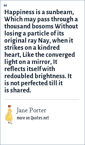 Jane Porter: Happiness is a sunbeam, Which may pass through a thousand bosoms Without losing a particle of its original ray Nay, when it strikes on a kindred heart, Like the converged light on a mirror, It reflects itself with redoubled brightness. It is not perfected till it is shared.