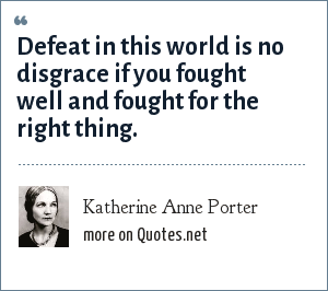 Katherine Anne Porter: Defeat in this world is no disgrace if you fought well and fought for the right thing.