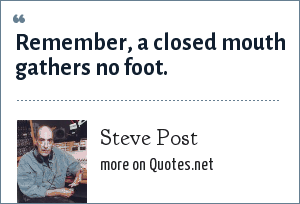 Steve Post: Remember, a closed mouth gathers no foot.