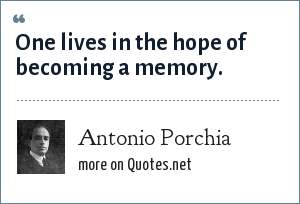 Antonio Porchia: One lives in the hope of becoming a memory.