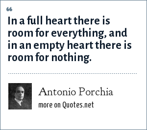 Antonio Porchia: In a full heart there is room for everything, and in an empty heart there is room for nothing.