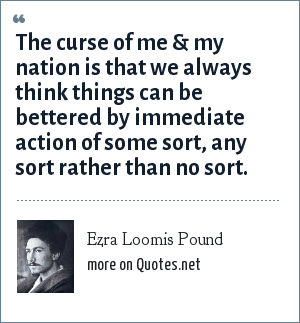 Ezra Loomis Pound: The curse of me & my nation is that we always think things can be bettered by immediate action of some sort, any sort rather than no sort.
