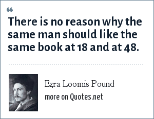 Ezra Loomis Pound: There is no reason why the same man should like the same book at 18 and at 48.