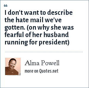 Alma Powell: I don't want to describe the hate mail we've gotten. (on why she was fearful of her husband running for president)