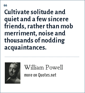 William Powell: Cultivate solitude and quiet and a few sincere friends, rather than mob merriment, noise and thousands of nodding acquaintances.