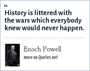 Enoch Powell: History is littered with the wars which everybody knew would never happen.