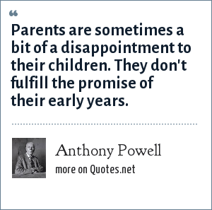 Anthony Powell: Parents are sometimes a bit of a disappointment to their children. They don't fulfill the promise of their early years.